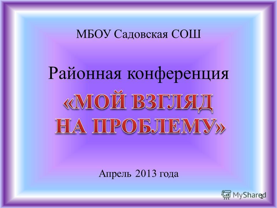 МБОУ Садовская СОШ Районная конференция Апрель 2013 года 1