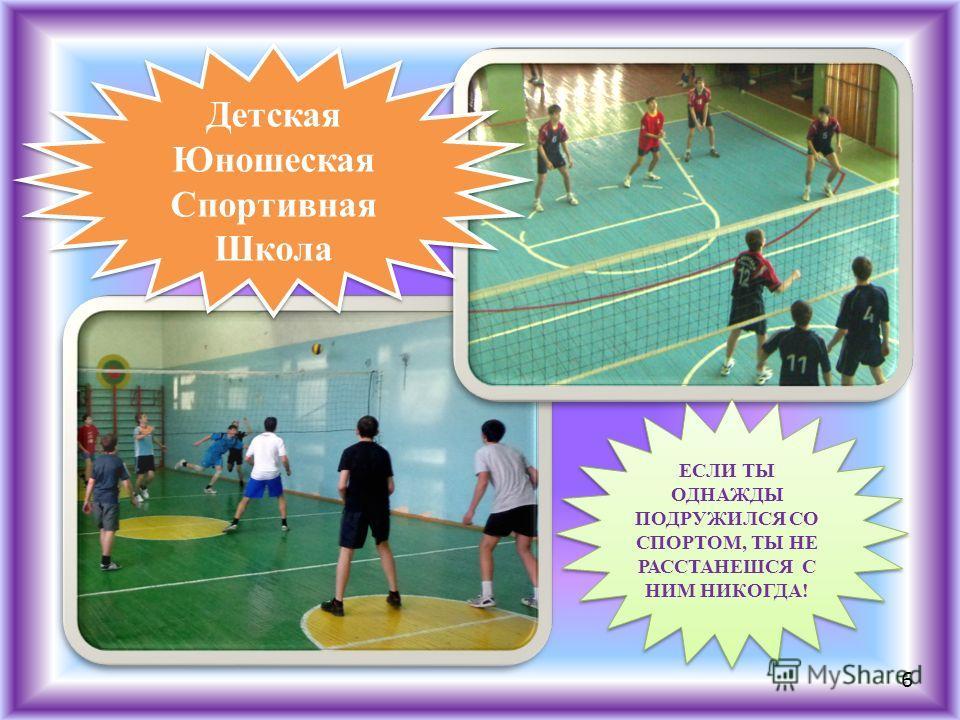 Детская Юношеская Спортивная Школа Детская Юношеская Спортивная Школа ЕСЛИ ТЫ ОДНАЖДЫ ПОДРУЖИЛСЯ СО СПОРТОМ, ТЫ НЕ РАССТАНЕШСЯ С НИМ НИКОГДА! 6