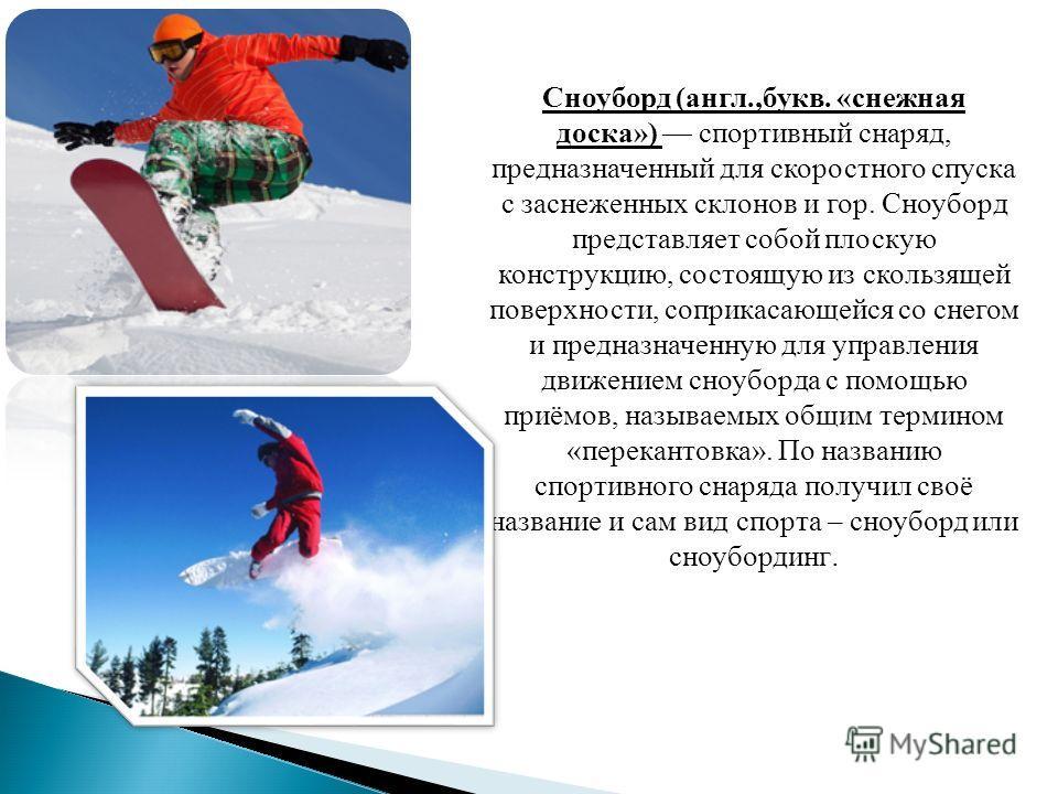 Сноуборд (англ.,букв. «снежная доска») спордивный снаряд, предназначенный для скоростного спуска с заснеженных склонов и гор. Сноуборд представляет собой плоскую конструкцию, состоящую из скользящей поверхности, соприкасающейся со снегом и предназнач