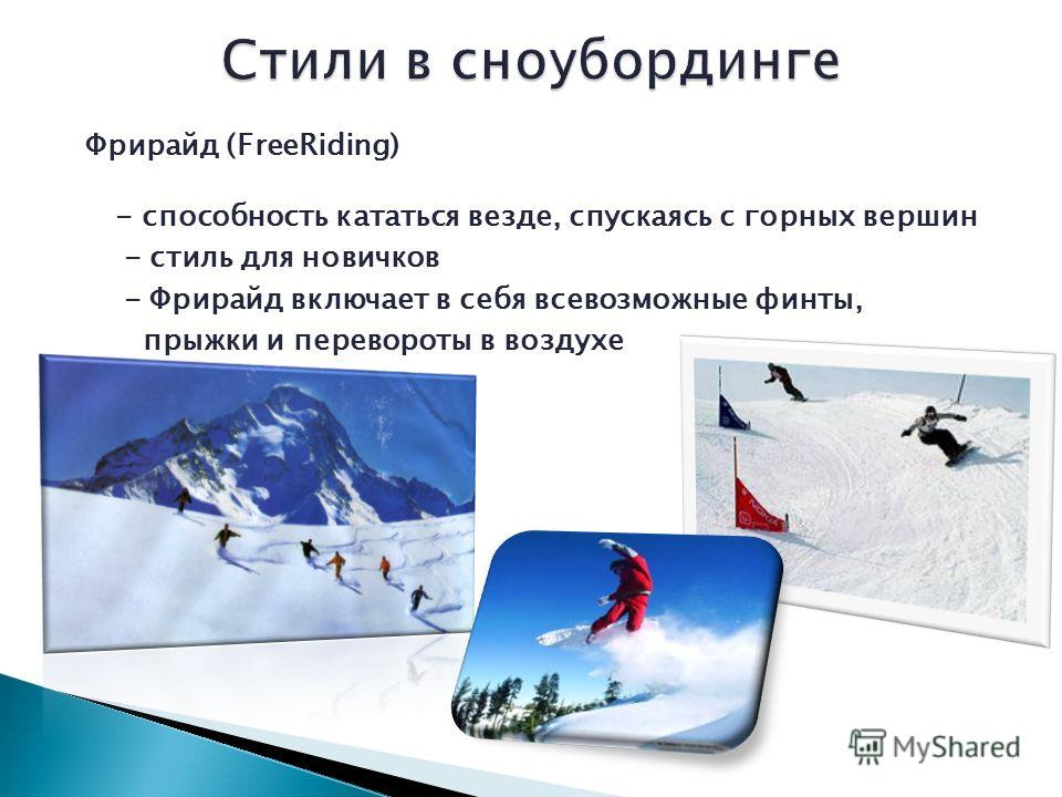 Фрирайд (FreeRiding) - способность кататься везде, спускаясь с горных вершин - стиль для новичков - Фрирайд включает в себя всевозможные финты, прыжки и перевороты в воздухе