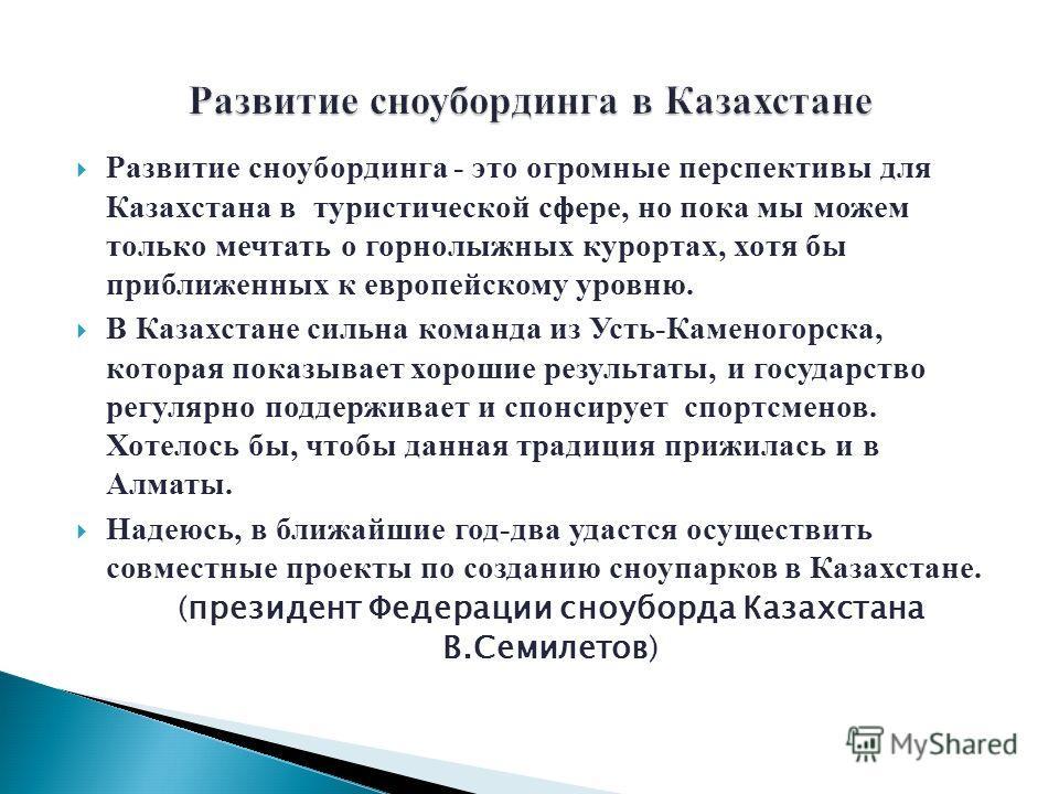 Развитие сноубординга - это огромные перспективы для Казахстана в туристической сфере, но пока мы можем только мечтать о горнолыжных курортах, хотя бы приближенных к европейскому уровню. В Казахстане сильна команда из Усть-Каменогорска, которая показ