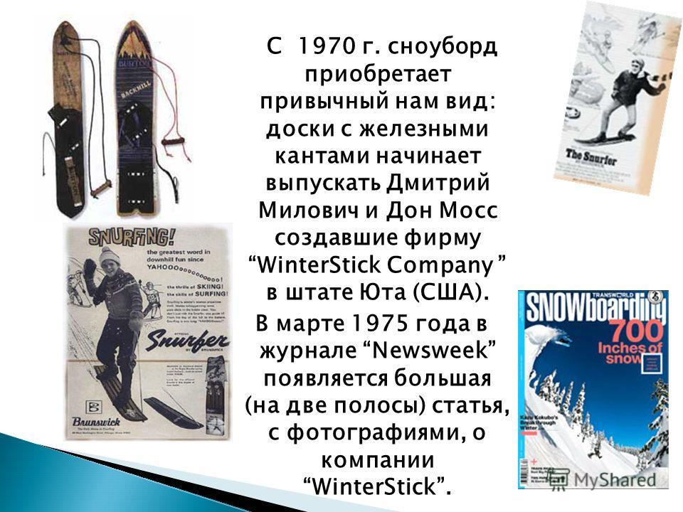 С 1970 г. сноуборд приобретает привычный нам вид: доски с железными кантами начинает выпускать Дмитрий Милович и Дон Мосс создавшие фирму WinterStick Company в штате Юта (США). В марте 1975 года в журнале Newsweek появляется большая (на две полосы) с