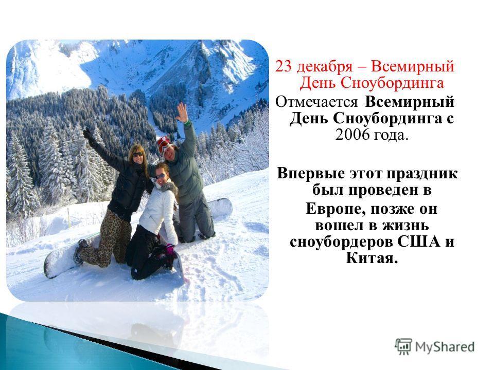 23 декабря – Всемирный День Сноубординга Отмечается Всемирный День Сноубординга с 2006 года. Впервые этот праздник был проведен в Европе, позже он вошел в жизнь сноубордеров США и Китая.