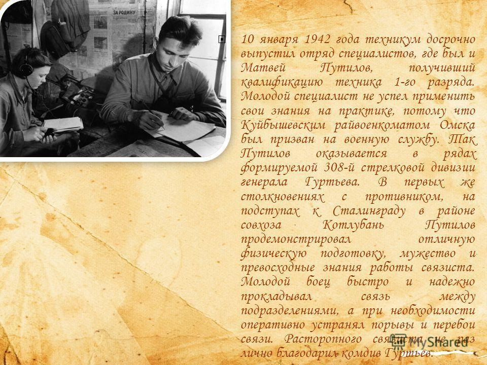 10 января 1942 года техникум досрочно выпустил отряд специалистов, где был и Матвей Путилов, получивший квалификацию техника 1-го разряда. Молодой специалист не успел применить свои знания на практике, потому что Куйбышевским райвоенкоматом Омска был