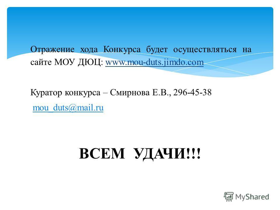 Отражение хода Конкурса будет осуществляться на сайте МОУ ДЮЦ: www.mou-duts.jimdo.com Куратор конкурса – Смирнова Е.В., 296-45-38 mou_duts@mail.rumou_duts@mail.ru ВСЕМ УДАЧИ!!!