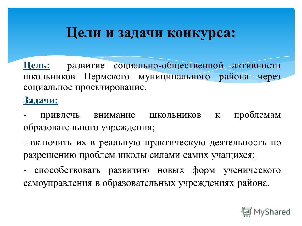 Цель: развитие социально-общественной активности школьников Пермского муниципального района через социальное проектирование. Задачи: - привлечь внимание школьников к проблемам образовательного учреждения; - включить их в реальную практическую деятель