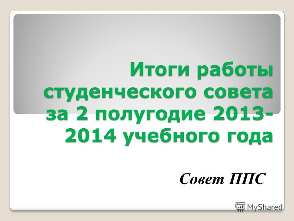 Итоги работы студенческого совета за 2 полугодие 2013- 2014 учебного года Совет ППС
