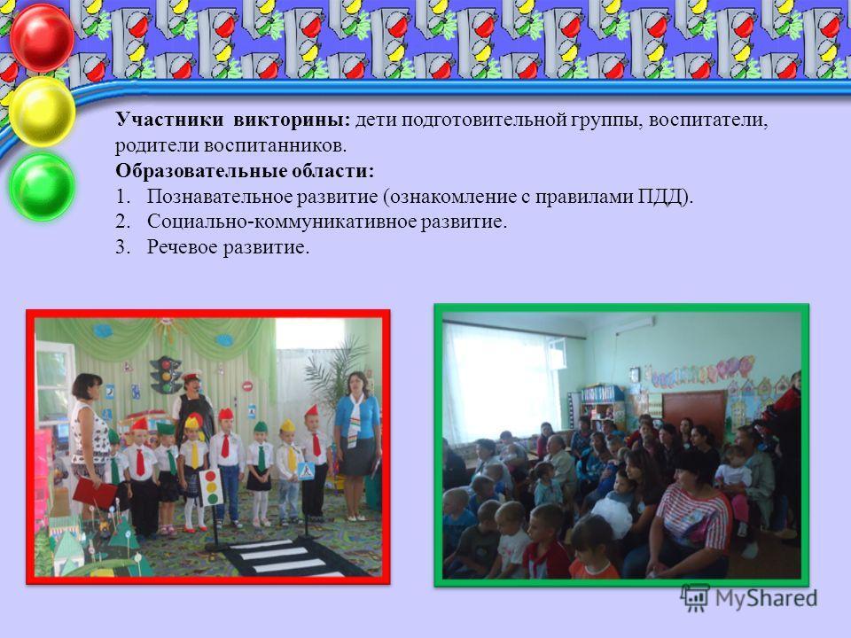 Участники викторины: дети подготовительной группы, воспитатели, родители воспитанников. Образовательные области: 1. Познавательное развитие (ознакомление с правилами ПДД). 2.Социально-коммуникативное развитие. 3. Речевое развитие.