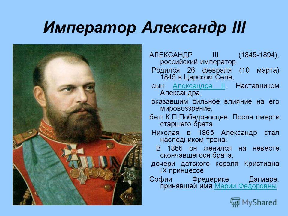 Император Александр III АЛЕКСАНДР III (1845-1894), российский император. Родился 26 февраля (10 марта) 1845 в Царском Селе, сын Александра II. Наставником Александра,Александра II оказавшим сильное влияние на его мировоззрение, был К.П.Победоносцев.