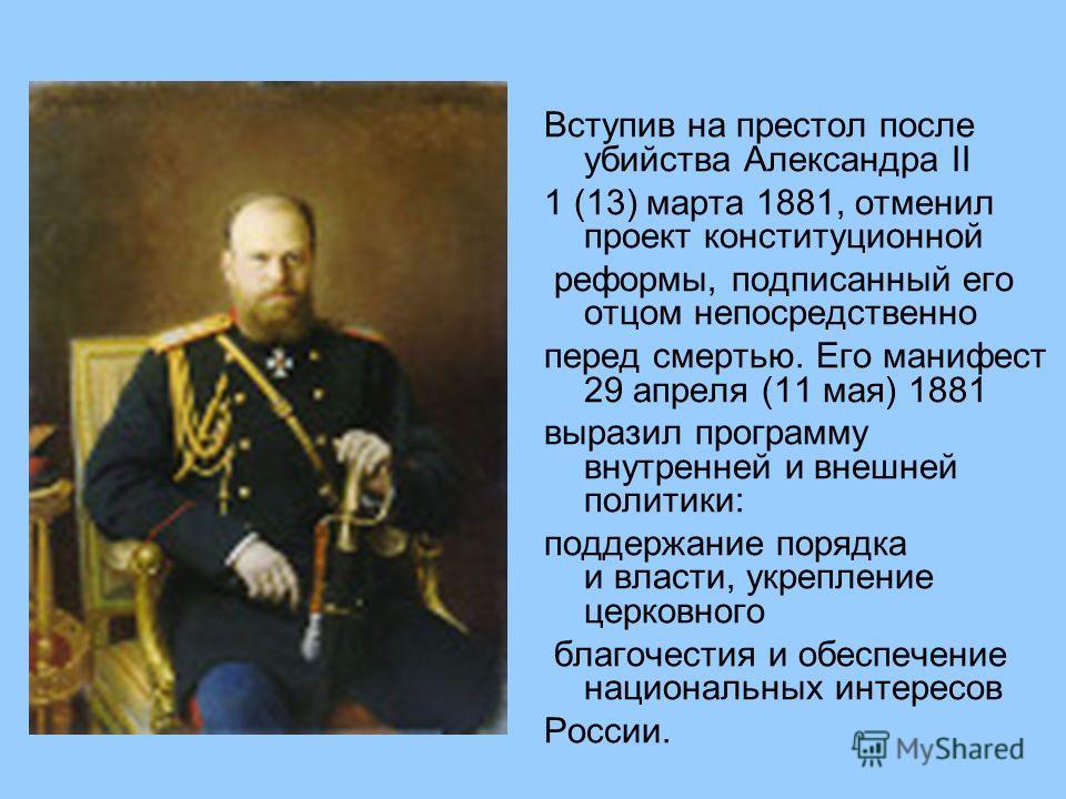 Вступив на престол после убийства Александра II 1 (13) марта 1881, отменил проект конституционной реформы, подписанный его отцом непосредственно перед смертью. Его манифест 29 апреля (11 мая) 1881 выразил программу внутренней и внешней политики: подд