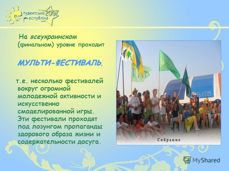 На всеукраинском ( финальном) уровне проходит МУЛЬТИ-ФЕСТИВАЛЬ МУЛЬТИ-ФЕСТИВАЛЬ, т.е. несколько фестивалей вокруг огромной молодежной активности и искусственно смоделированной игры. Эти фестивали проходят под лозунгом пропаганды здорового образа жизн