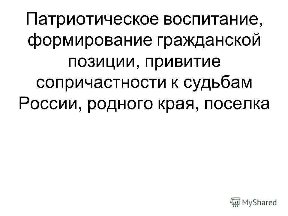 Патриотическое воспитание, формирование гражданской позиции, привитие сопричастности к судьбам России, родного края, поселка