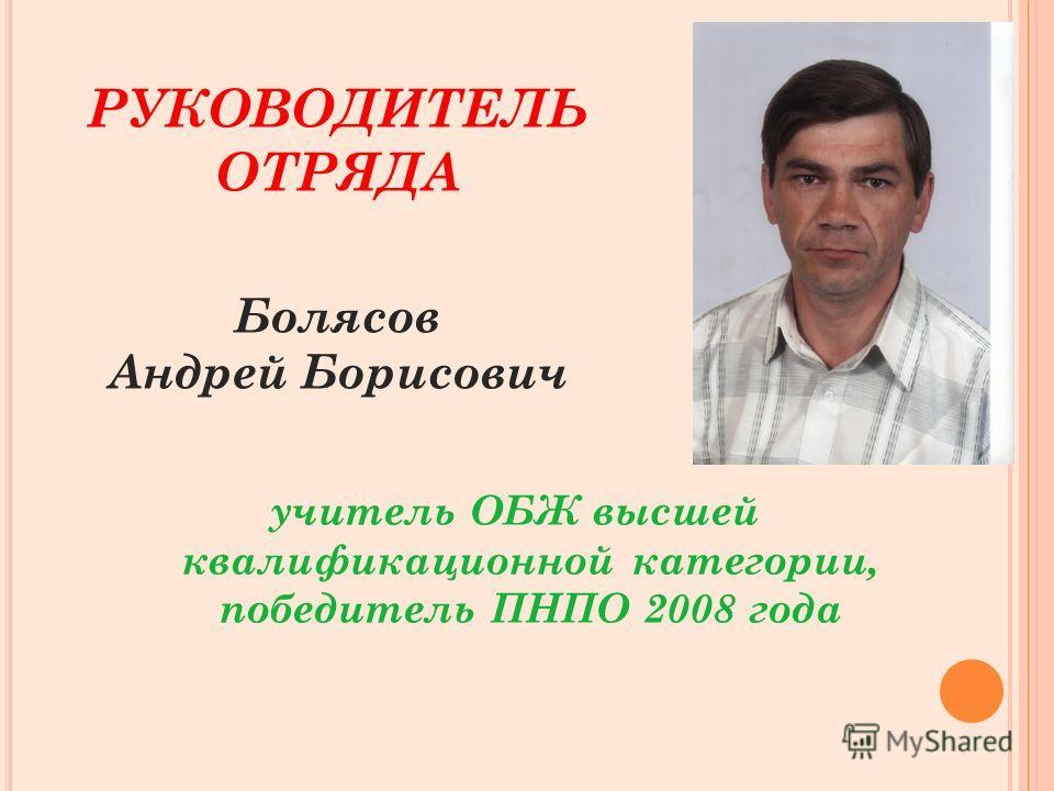 РУКОВОДИТЕЛЬ ОТРЯДА Болясов Андрей Борисович учитель ОБЖ высшей квалификационной категории, победитель ПНПО 2008 года