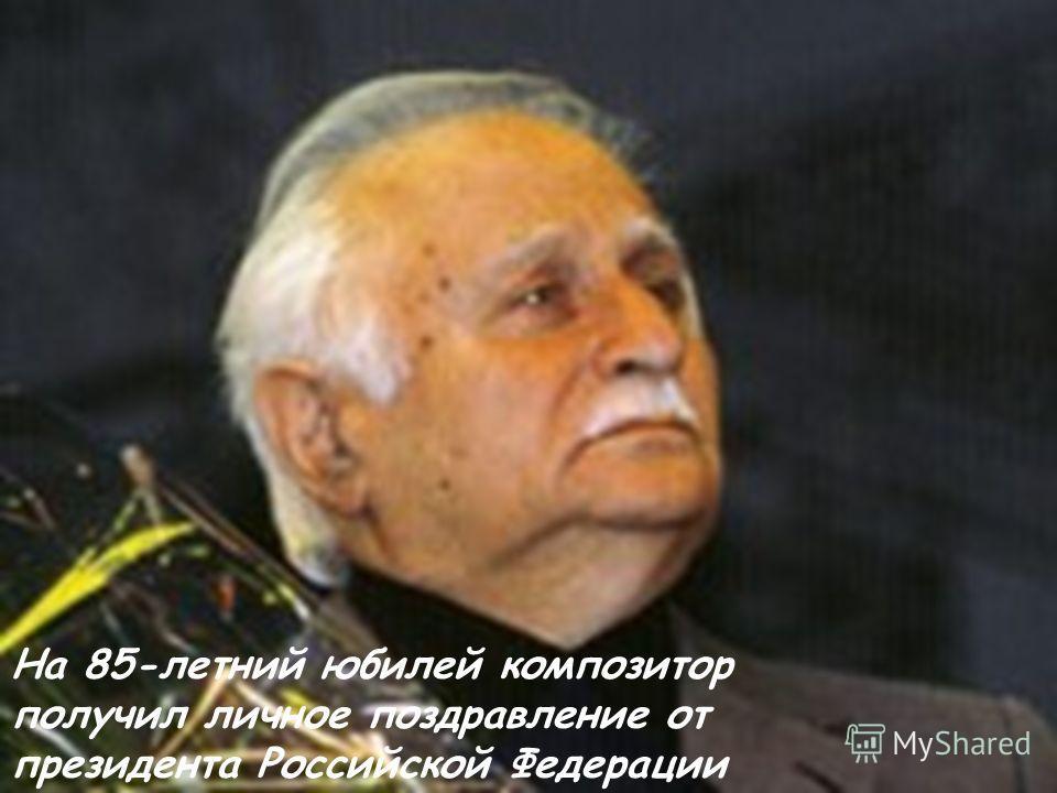 На 85-летний юбилей композитор получил личное поздравление от президента Российской Федерации