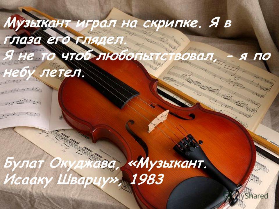 Музыкант играл на скрипке. Я в глаза его глядел. Я не то чтоб любопытствовал, - я по небу летел. Булат Окуджава, «Музыкант. Исааку Шварцу», 1983