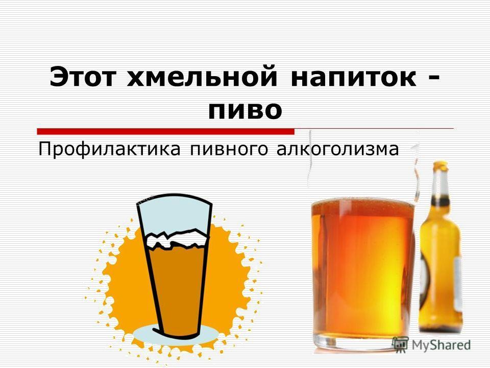 Этот хмельной напиток - пиво Профилактика пивного алкоголизма