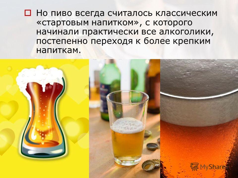 Но пиво всегда считалось классическим «стартовым напитком», с которого начинали практически все алкоголики, постепенно переходя к более крепким напиткам.