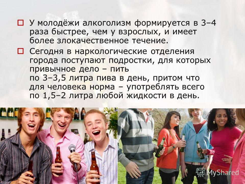 У молодёжи алкоголизм формируется в 3–4 раза быстрее, чем у взрослых, и имеет более злокачественное течение. Сегодня в наркологические отделения города поступают подростки, для которых привычное дело – пить по 3–3,5 литра пива в день, притом что для