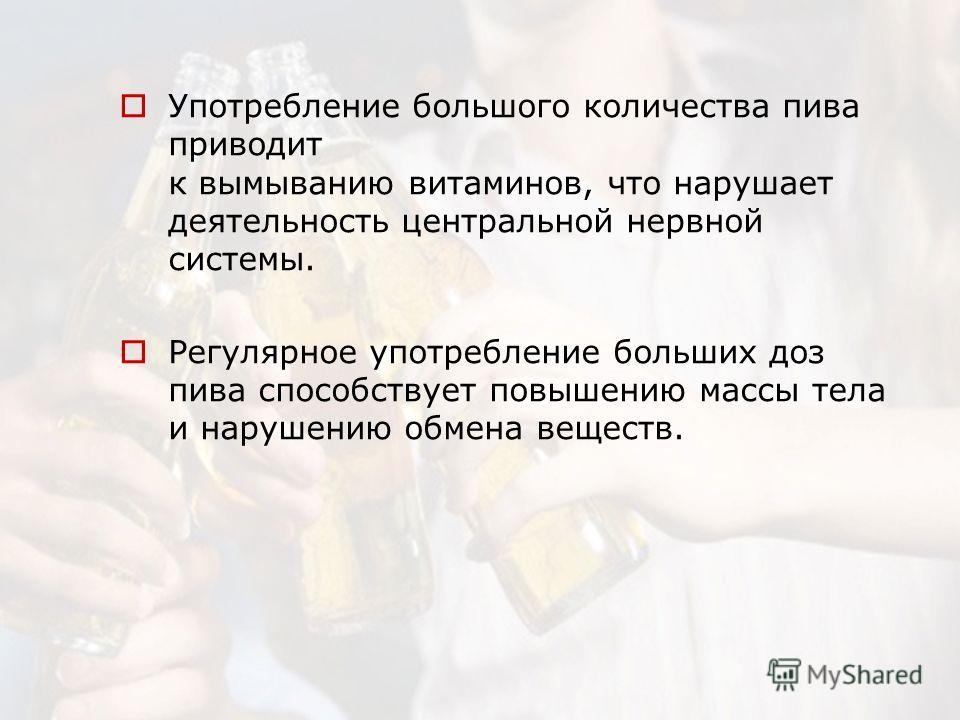 Употребление большого количества пива приводит к вымыванию витаминов, что нарушает деятельность центральной нервной системы. Регулярное употребление больших доз пива способствует повышению массы тела и нарушению обмена веществ.