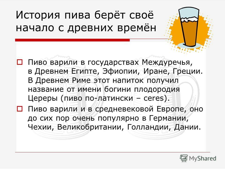 История пива берёт своё начало с древних времён Пиво варили в государствах Междуречья, в Древнем Египте, Эфиопии, Иране, Греции. В Древнем Риме этот напиток получил название от имени богини плодородия Цереры (пиво по-латински – ceres). Пиво варили и