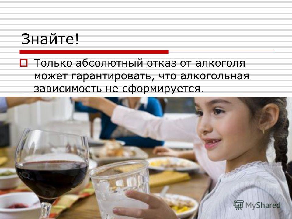 Знайте! Только абсолютный отказ от алкоголя может гарантировать, что алкогольная зависимость не сформируется.