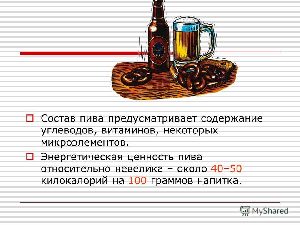 Состав пива предусматривает содержание углеводов, витаминов, некоторых микроэлементов. Энергетическая ценность пива относительно невелика – около 40–50 килокалорий на 100 граммов напитка.