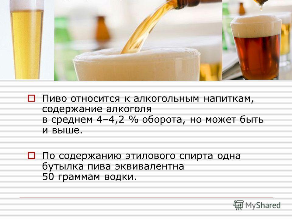Пиво относится к алкогольным напиткам, содержание алкоголя в среднем 4–4,2 % оборота, но может быть и выше. По содержанию этилового спирта одна бутылка пива эквивалентна 50 граммам водки.