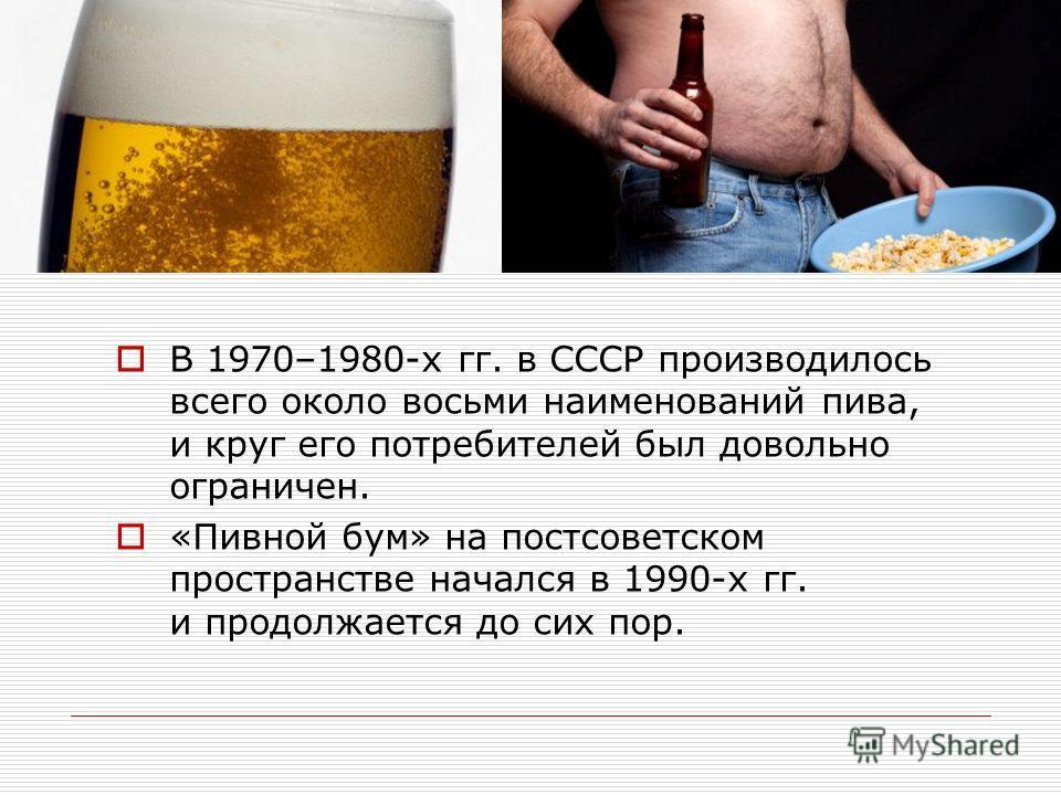 В 1970–1980-х гг. в СССР производилось всего около восьми наименований пива, и круг его потребителей был довольно ограничен. «Пивной бум» на постсоветском пространстве начался в 1990-х гг. и продолжается до сих пор.