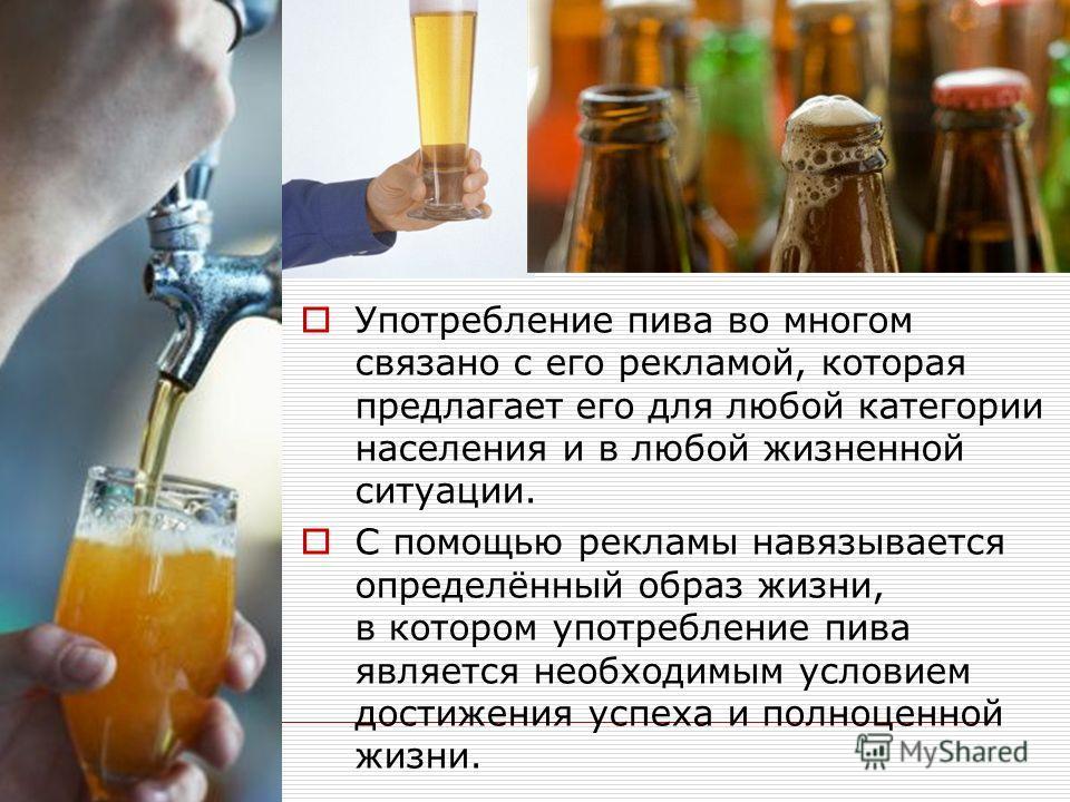 Употребление пива во многом связано с его рекламой, которая предлагает его для любой категории населения и в любой жизненной ситуации. С помощью рекламы навязывается определённый образ жизни, в котором употребление пива является необходимым условием