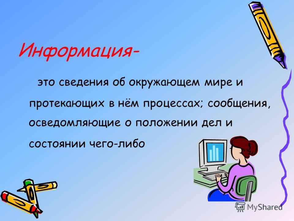 Информация- это сведения об окружающем мире и протекающих в нём процессах; сообщения, осведомляющие о положении дел и состоянии чего-либо