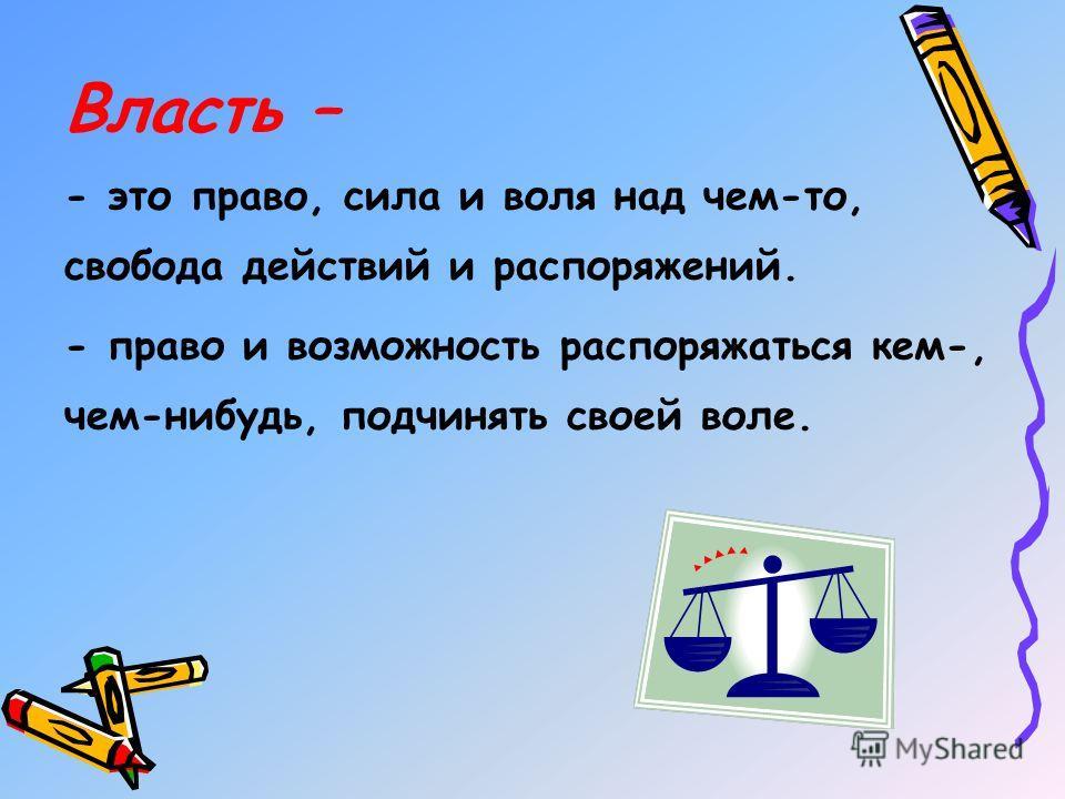 Власть – - это право, сила и воля над чем-то, свобода действий и распоряжений. - право и возможность распоряжаться кем-, чем-нибудь, подчинять своей воле.