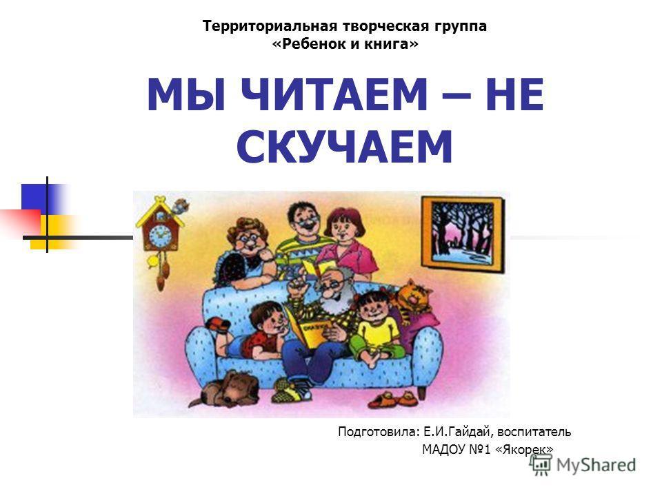 МЫ ЧИТАЕМ – НЕ СКУЧАЕМ Подготовила: Е.И.Гайдай, воспитатель МАДОУ 1 «Якорек» Территориальная творческая группа «Ребенок и книга»