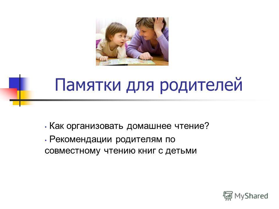 Памятки для родителей Как организовать домашнее чтение? Рекомендации родителям по совместному чтению книг с детьми