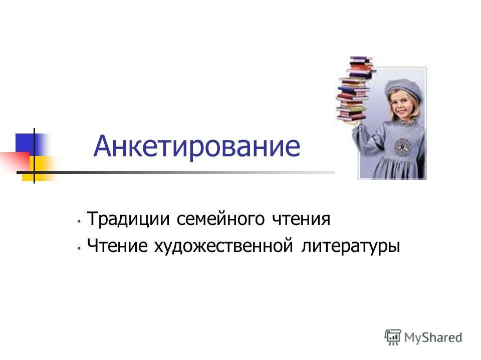 Анкетирование Традиции семейного чтения Чтение художественной литературы