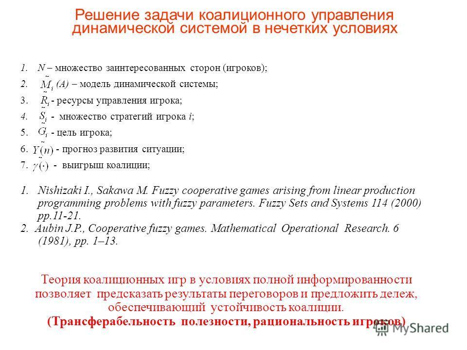 1. N – множество заинтересованных сторон (игроков); 2. (A) – модель динамической системы; 3. - ресурсы управления игрока; 4. - множество стратегий игрока i; 5. - цель игрока; 6. - прогноз развития ситуации; 7. - выигрыш коалиции; 1. Nishizaki I., Sak