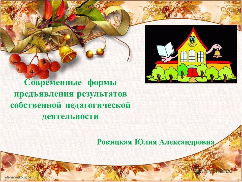 Современные формы предъявления результатов собственной педагогической деятельности Рокицкая Юлия Александровна