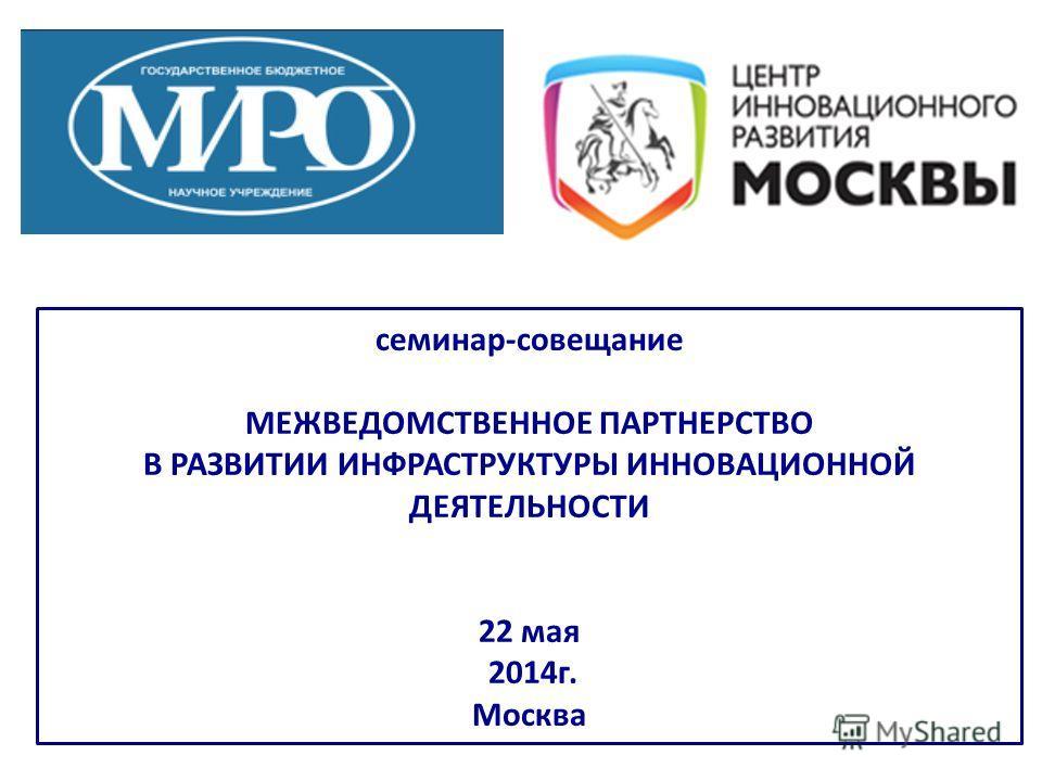 семинар-совещание МЕЖВЕДОМСТВЕННОЕ ПАРТНЕРСТВО В РАЗВИТИИ ИНФРАСТРУКТУРЫ ИННОВАЦИОННОЙ ДЕЯТЕЛЬНОСТИ 22 мая 2014 г. Москва