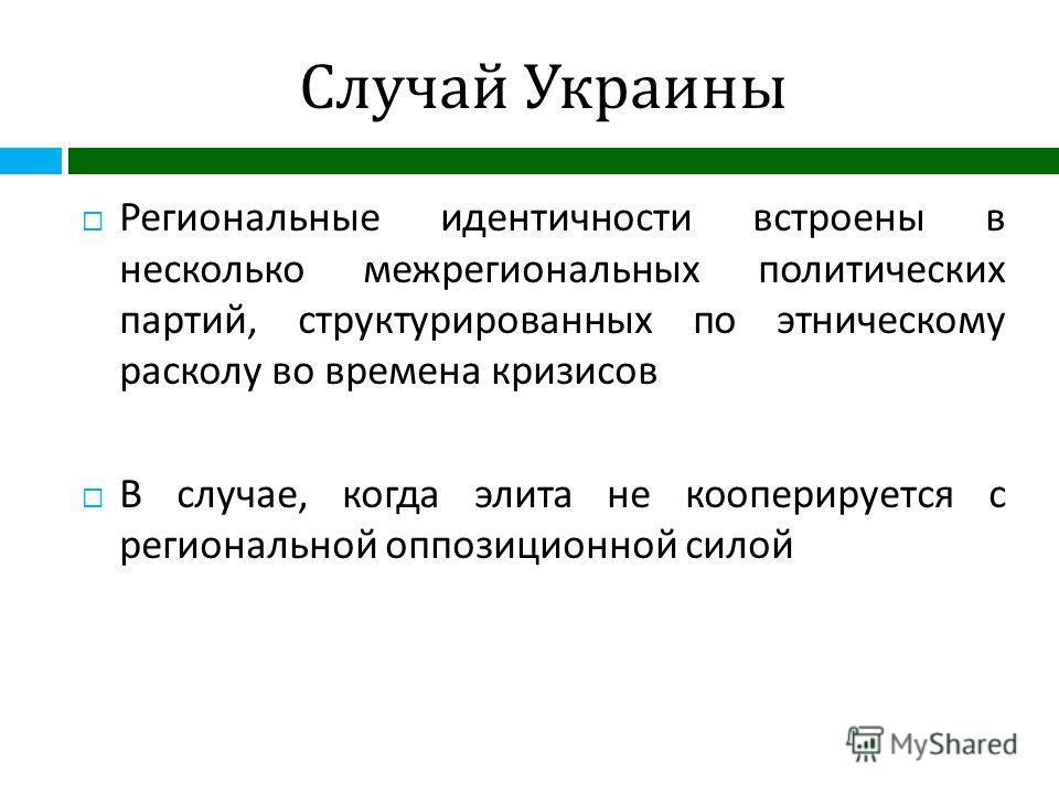 Случай Украины Региональные идентичности встроены в несколько межрегиональных политических партий, структурированных по этническому расколу во времена кризисов В случае, когда элита не кооперируется с региональной оппозиционной силой