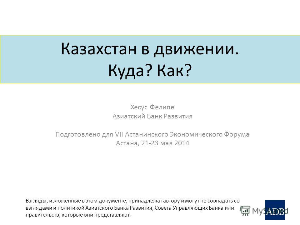 Казахстан в движении. Куда? Как? Хесус Фелипе Азиатский Банк Развития Подготовлено для VII Астанинского Экономического Форума Астана, 21-23 мая 2014 Взгляды, изложенные в этом документе, принадлежат автору и могут не совпадать со взглядами и политико