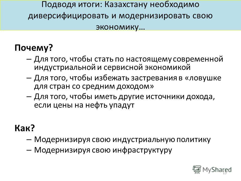 Подводя итоги: Казахстану необходимо диверсифицировать и модернизировать свою экономику… Почему? – Для того, чтобы стать по настоящему современной индустриальной и сервисной экономикой – Для того, чтобы избежать застревания в «ловушке для стран со ср