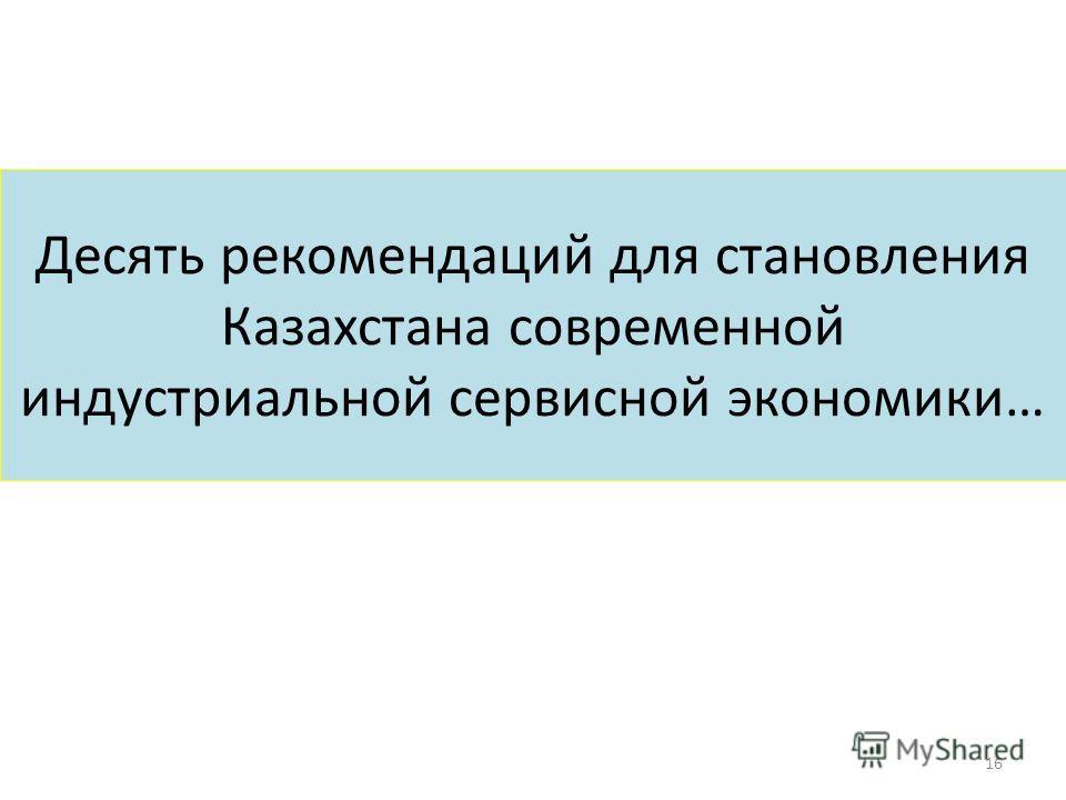 Десять рекомендаций для становления Казахстана современной индустриальной сервисной экономики… 16