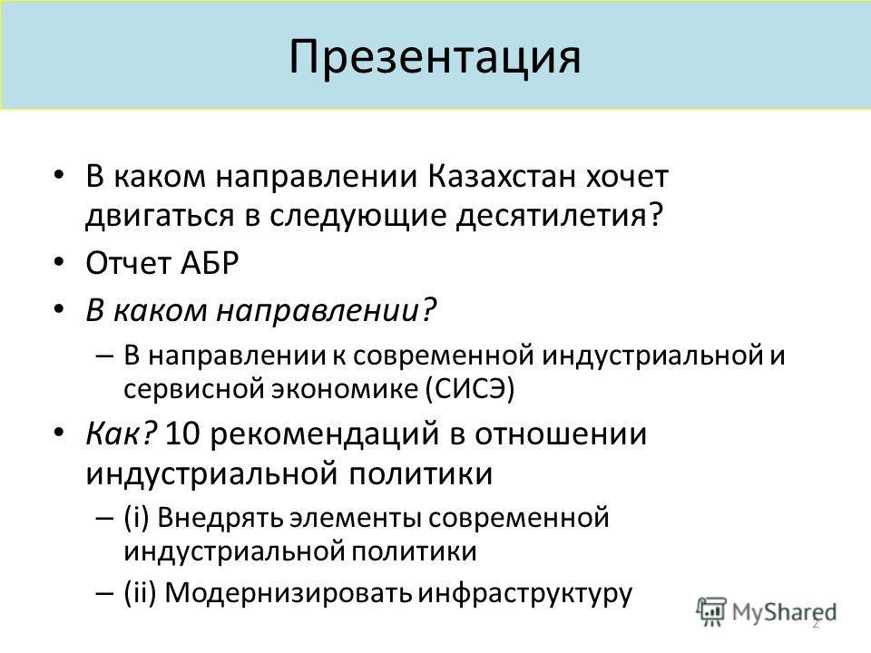 Презентация В каком направлении Казахстан хочет двигаться в следующие десятилетия? Отчет АБР В каком направлении? – В направлении к современной индустриальной и сервисной экономике (СИСЭ) Как? 10 рекомендаций в отношении индустриальной политики – (i)