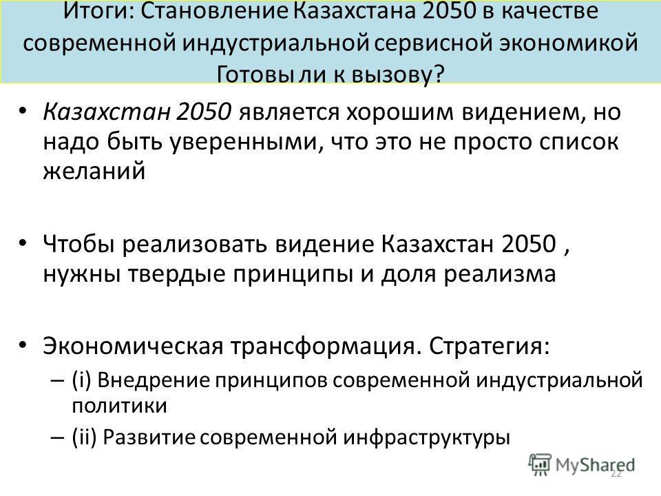 Итоги: Становление Казахстана 2050 в качестве современной индустриальной сервисной экономикой Готовы ли к вызову? Казахстан 2050 является хорошим видением, но надо быть уверенными, что это не просто список желаний Чтобы реализовать видение Казахстан
