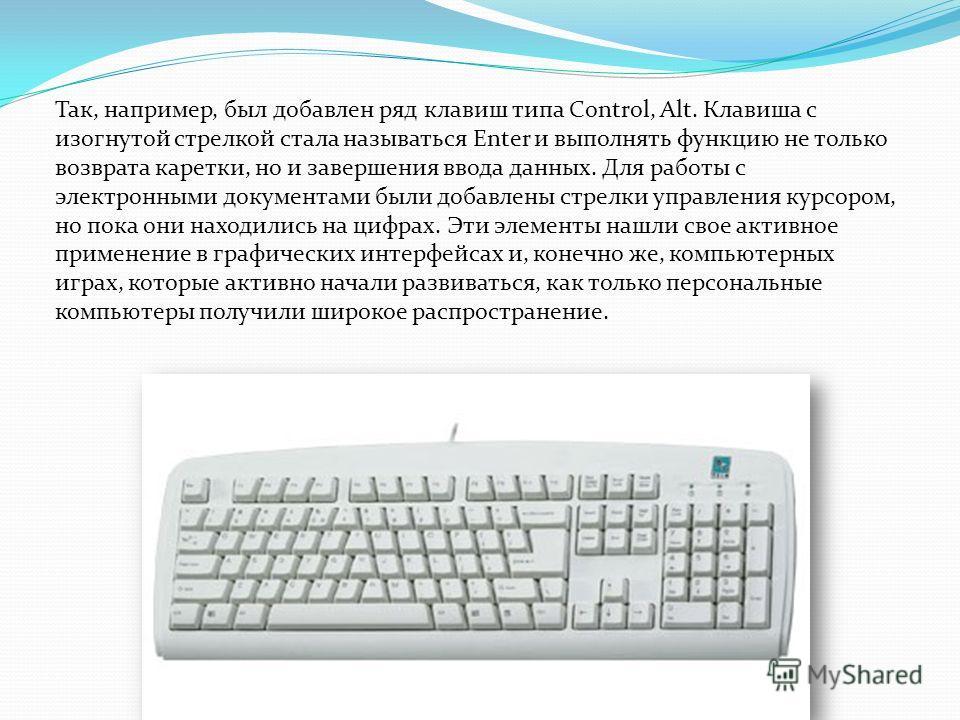 Так, например, был добавлен ряд клавиш типа Control, Alt. Клавиша с изогнутой стрелкой стала называться Enter и выполнять функцию не только возврата каретки, но и завершения ввода данных. Для работы с электронными документами были добавлены стрелки у