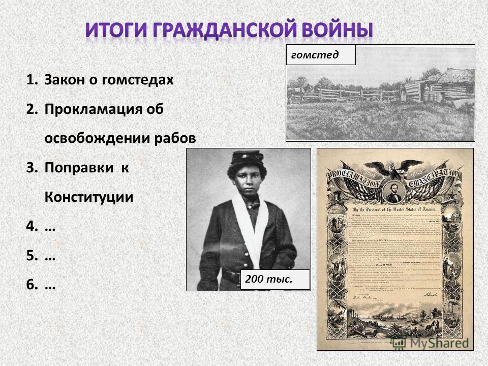 1. Закон о гомстедах 2. Прокламация об освобождении рабов 3. Поправки к Конституции 4.… 5.… 6.… гомстед 200 тыс.