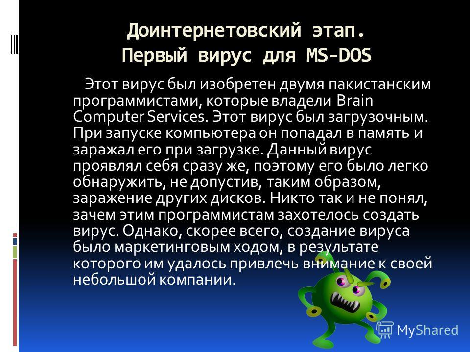Доинтернетовский этап. Первый вирус для MS-DOS Этот вирус был изобретен двумя пакистанским программистами, которые владели Brain Computer Services. Этот вирус был загрузочным. При запуске компьютера он попадал в память и заражал его при загрузке. Дан