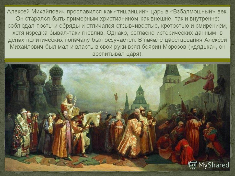Алексей Михайлович прославился как «тишайший» царь в «Взбалмошный» век. Он старался быть примерным христианином как внешне, так и внутренне: соблюдал посты и обряды и отличался отзывчивостью, кротостью и смирением, хотя изредка бывал-таки гневлив. Од