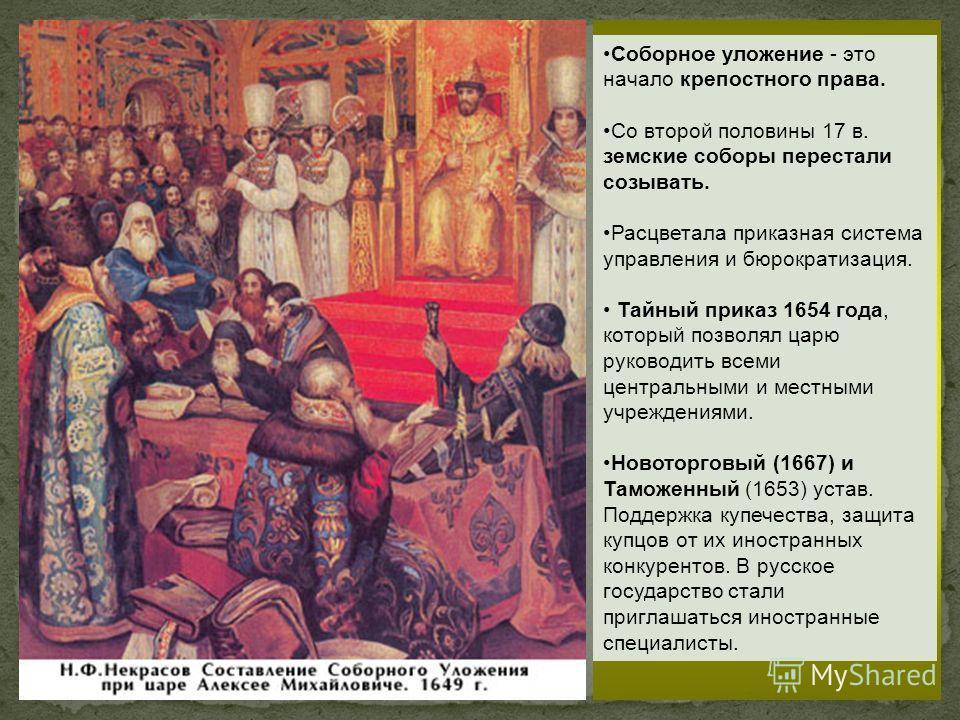 Соборное уложение - это начало крепостного права. Со второй половины 17 в. земские соборы перестали созывать. Расцветала приказная система управления и бюрократизация. Тайный приказ 1654 года, который позволял царю руководить всеми центральными и мес