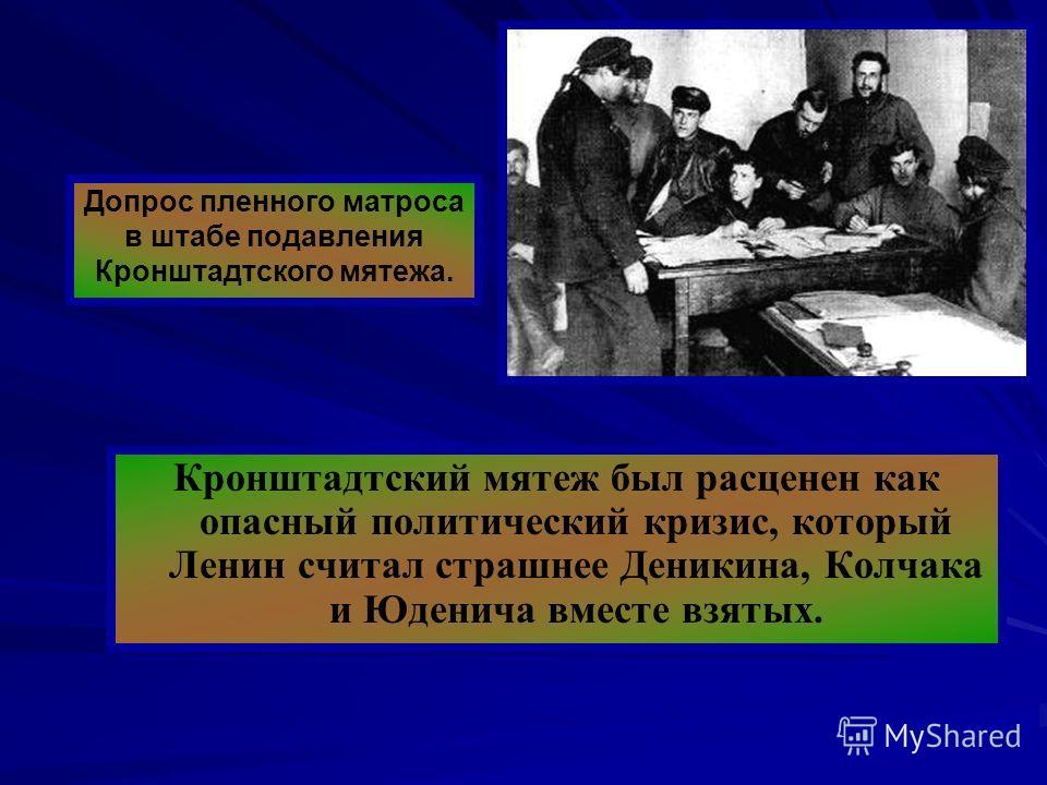 Кронштадтский мятеж был расценен как опасный политический кризис, который Ленин считал страшнее Деникина, Колчака и Юденича вместе взятых. Допрос пленного матроса в штабе подавления Кронштадтского мятежа.