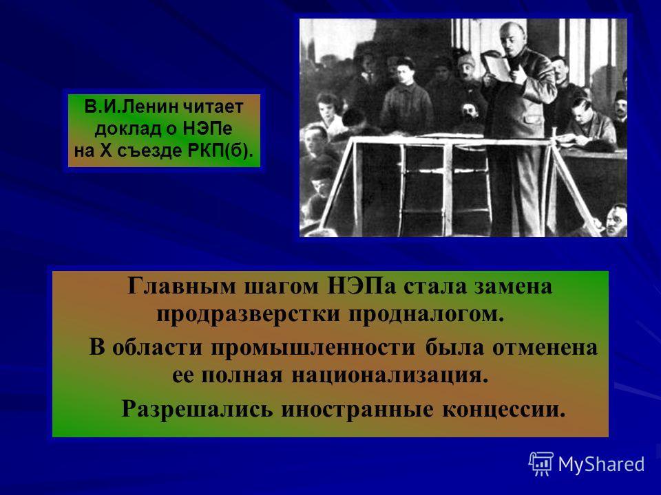Главным шагом НЭПа стала замена продразверстки продналогом. В области промышленности была отменена ее полная национализация. Разрешались иностранные концессии. В.И.Ленин читает доклад о НЭПе на X съезде РКП(б).